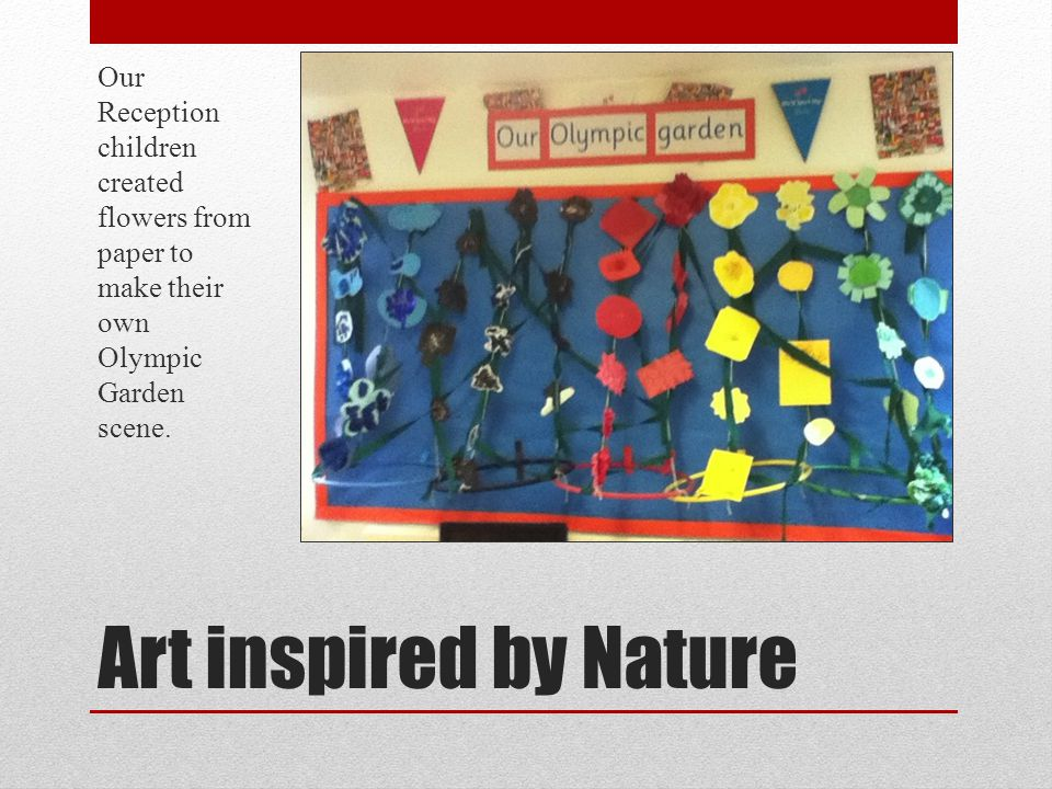 Art inspired by Nature Our Reception children created flowers from paper to make their own Olympic Garden scene.