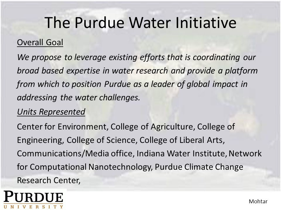 The Purdue Water Initiative Overall Goal We propose to leverage existing efforts that is coordinating our broad based expertise in water research and provide a platform from which to position Purdue as a leader of global impact in addressing the water challenges.