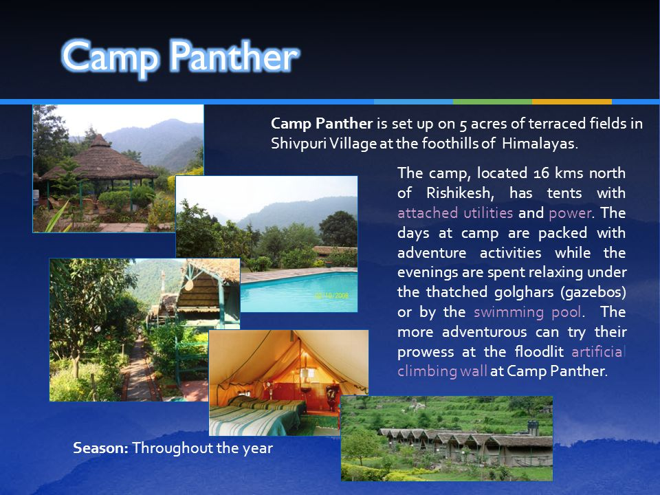 Camp Panther is set up on 5 acres of terraced fields in Shivpuri Village at the foothills of Himalayas. The camp, located 16 kms north of Rishikesh, h