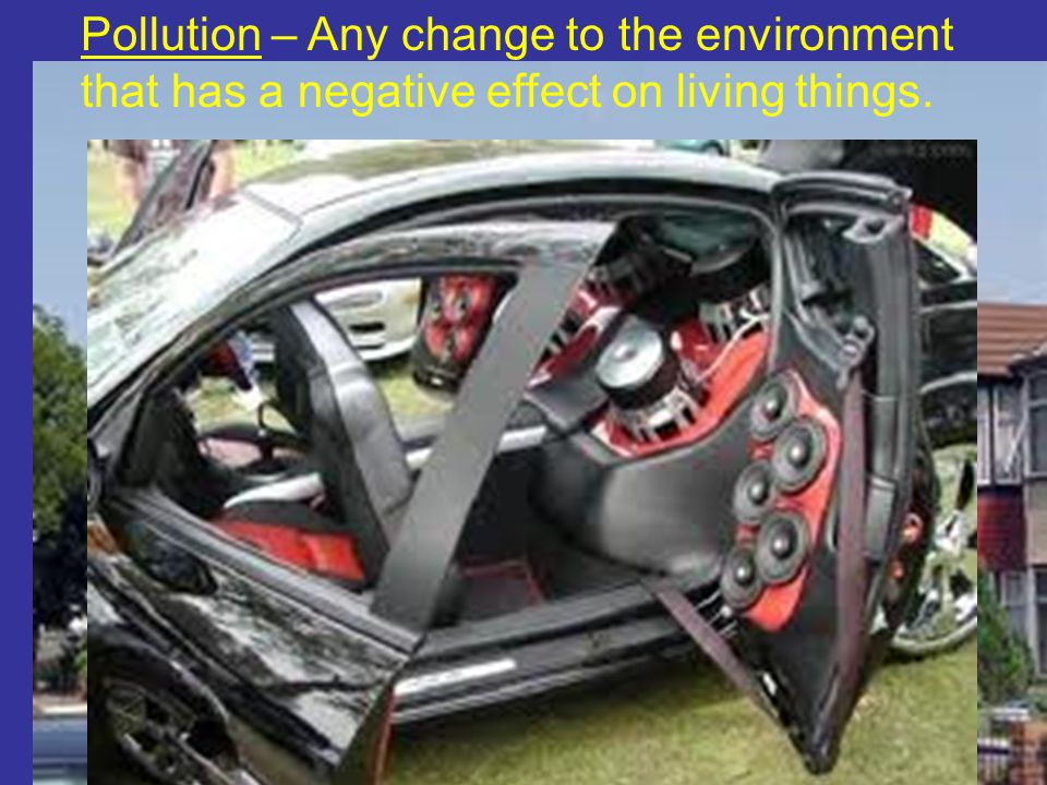 Pollution – Any change to the environment that has a negative effect on living things.