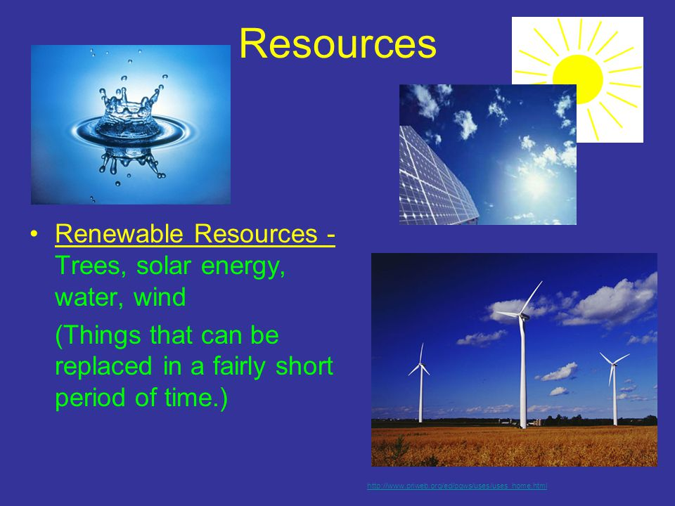 Resources Renewable Resources - Trees, solar energy, water, wind (Things that can be replaced in a fairly short period of time.) http://www.priweb.org/ed/pgws/uses/uses_home.html