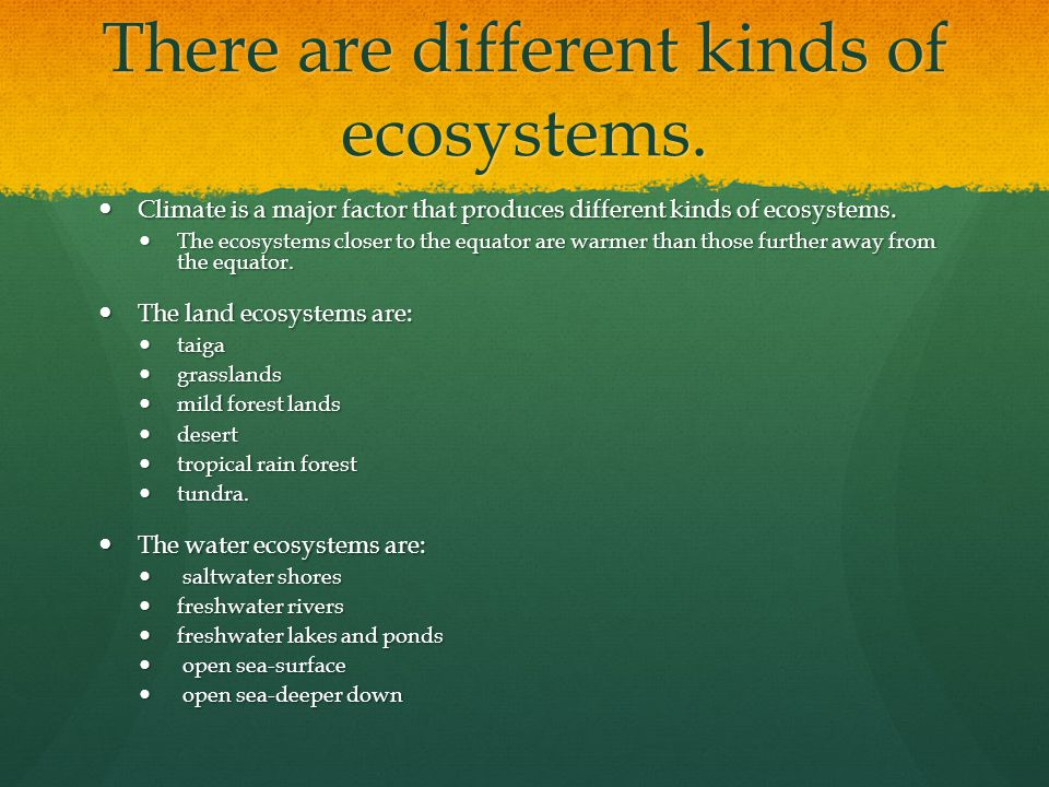 There are different kinds of ecosystems. Climate is a major factor that produces different kinds of ecosystems. Climate is a major factor that produce