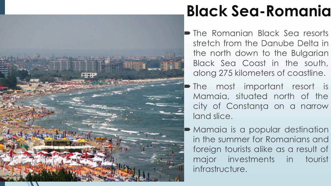 Black Sea-Romania  The Romanian Black Sea resorts stretch from the Danube Delta in the north down to the Bulgarian Black Sea Coast in the south, along 275 kilometers of coastline.