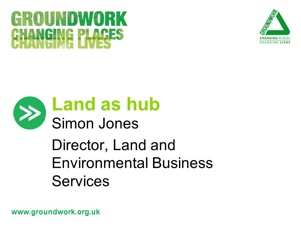 www.groundwork.org.uk Land as hub Simon Jones Director, Land and Environmental Business Services