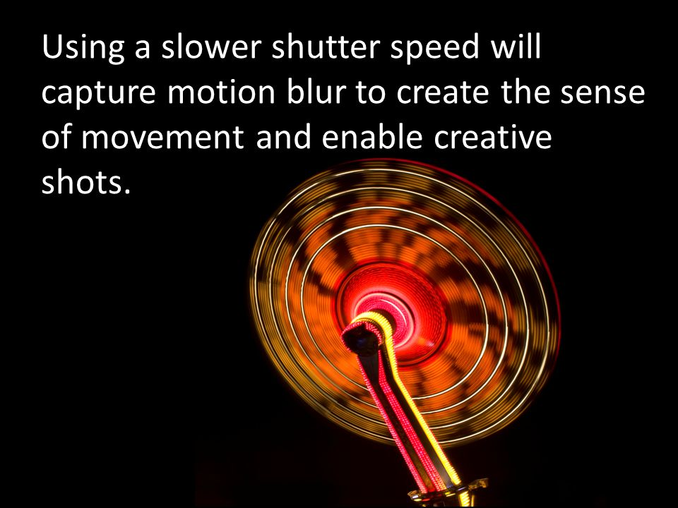 Using a slower shutter speed will capture motion blur to create the sense of movement and enable creative shots.