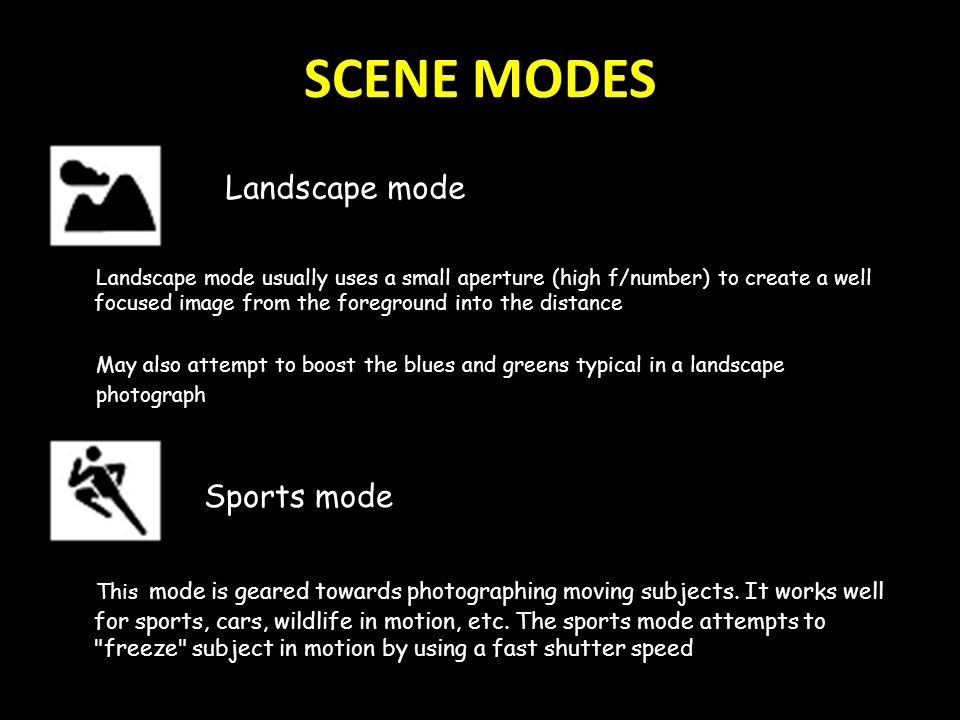 SCENE MODES Landscape mode usually uses a small aperture (high f/number) to create a well focused image from the foreground into the distance May also attempt to boost the blues and greens typical in a landscape photograph Sports mode This mode is geared towards photographing moving subjects.
