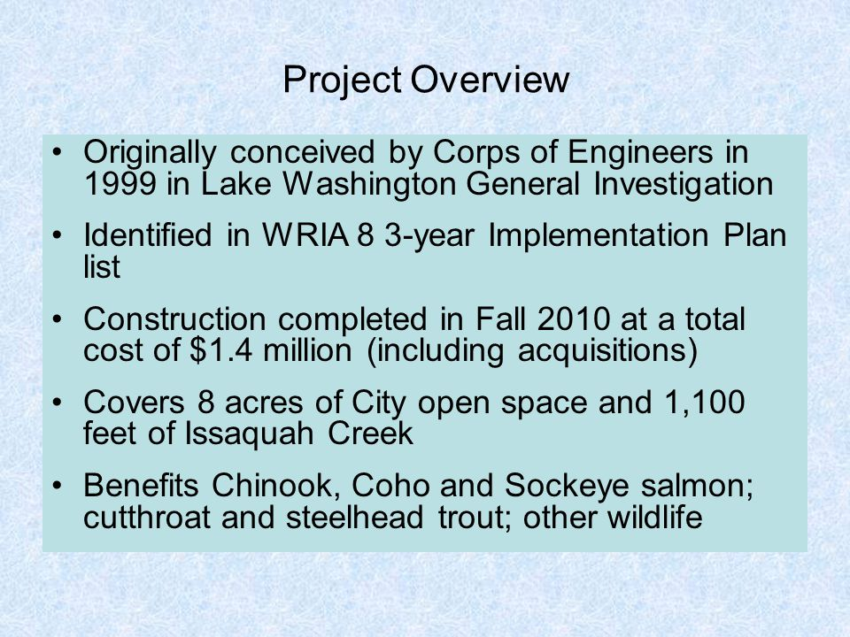 Project Overview Originally conceived by Corps of Engineers in 1999 in Lake Washington General Investigation Identified in WRIA 8 3-year Implementation Plan list Construction completed in Fall 2010 at a total cost of $1.4 million (including acquisitions) Covers 8 acres of City open space and 1,100 feet of Issaquah Creek Benefits Chinook, Coho and Sockeye salmon; cutthroat and steelhead trout; other wildlife