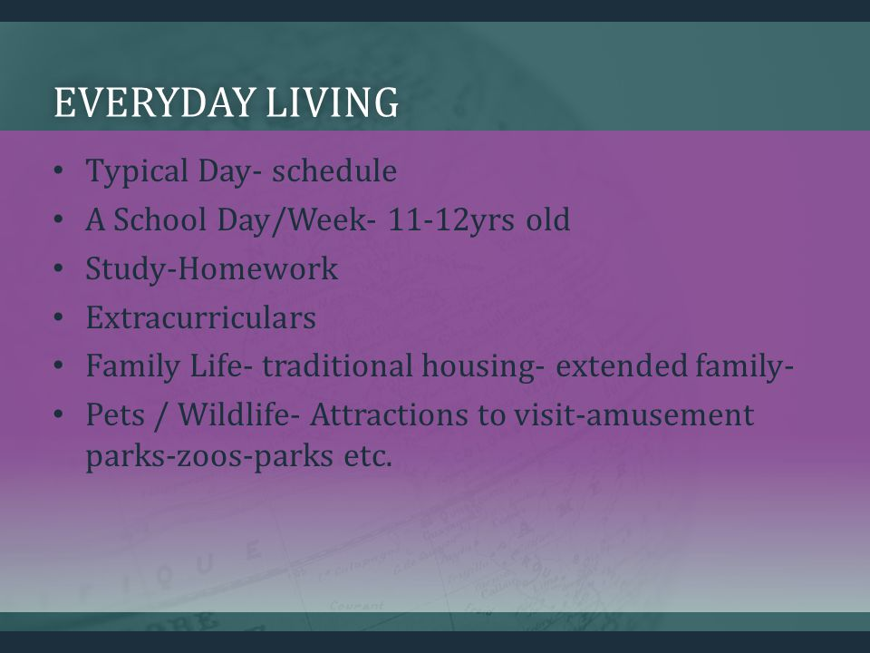 EVERYDAY LIVINGEVERYDAY LIVING Typical Day- schedule A School Day/Week- 11-12yrs old Study-Homework Extracurriculars Family Life- traditional housing- extended family- Pets / Wildlife- Attractions to visit-amusement parks-zoos-parks etc.