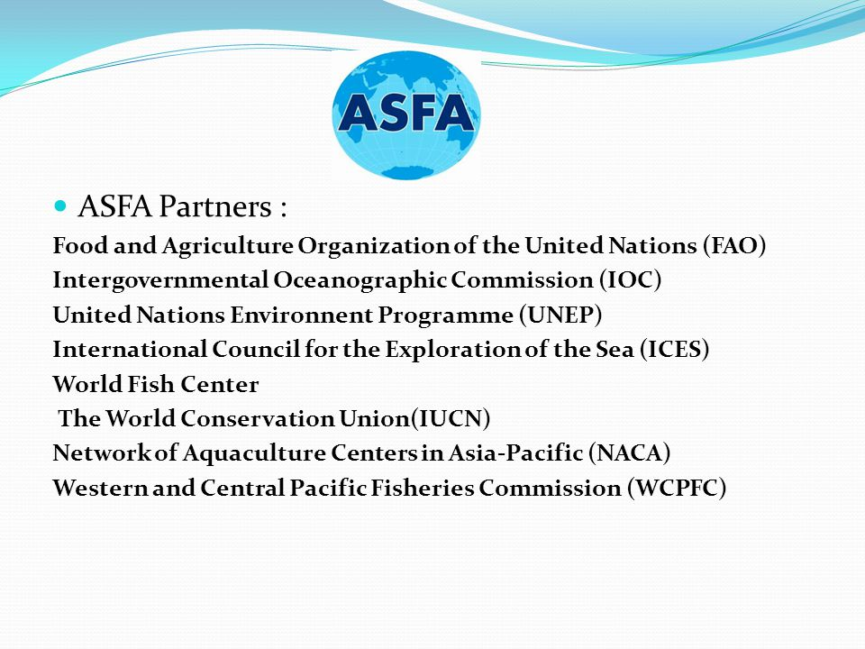 ASFA Partners : Food and Agriculture Organization of the United Nations (FAO) Intergovernmental Oceanographic Commission (IOC) United Nations Environnent Programme (UNEP) International Council for the Exploration of the Sea (ICES) World Fish Center The World Conservation Union(IUCN) Network of Aquaculture Centers in Asia-Pacific (NACA) Western and Central Pacific Fisheries Commission (WCPFC)