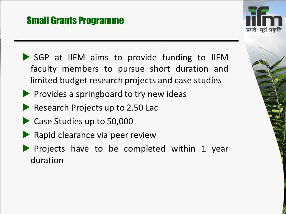  SGP at IIFM aims to provide funding to IIFM faculty members to pursue short duration and limited budget research projects and case studies  Provide