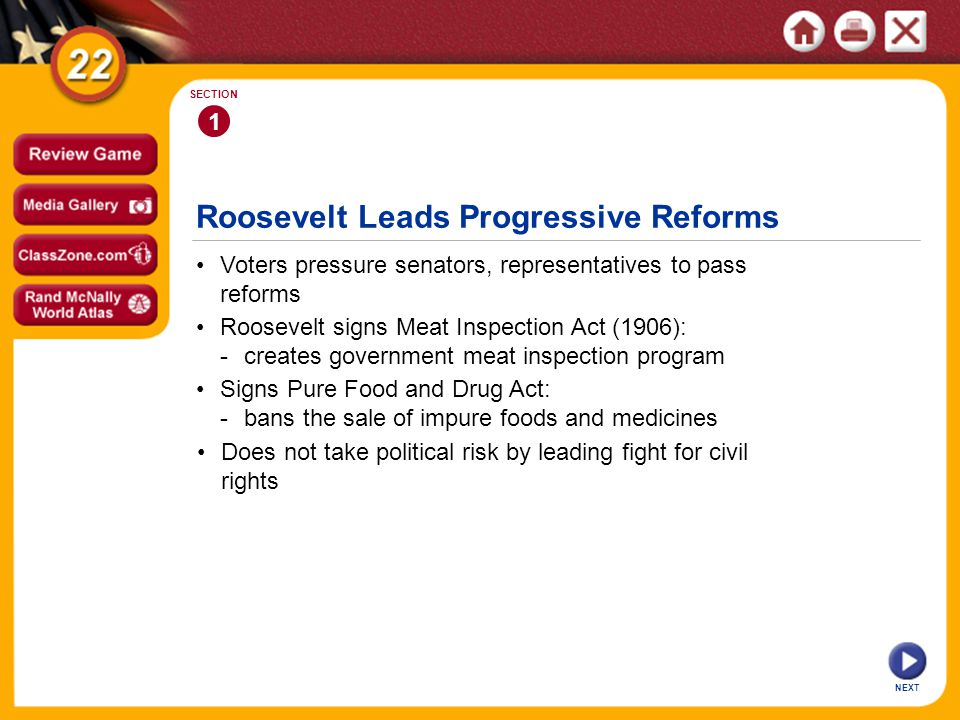 Roosevelt Leads Progressive Reforms Voters pressure senators, representatives to pass reforms 1 SECTION Roosevelt signs Meat Inspection Act (1906): -creates government meat inspection program Signs Pure Food and Drug Act: -bans the sale of impure foods and medicines Does not take political risk by leading fight for civil rights NEXT