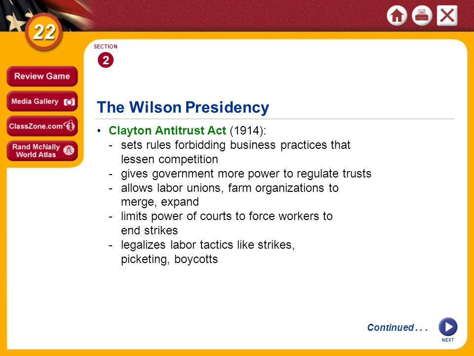 The Wilson Presidency 2 SECTION Clayton Antitrust Act (1914): -sets rules forbidding business practices that lessen competition -gives government more power to regulate trusts -allows labor unions, farm organizations to merge, expand -limits power of courts to force workers to end strikes -legalizes labor tactics like strikes, picketing, boycotts Continued...