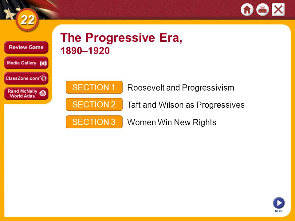 NEXT SECTION 1 SECTION 2 SECTION 3 Roosevelt and Progressivism Taft and Wilson as Progressives Women Win New Rights The Progressive Era, 1890–1920