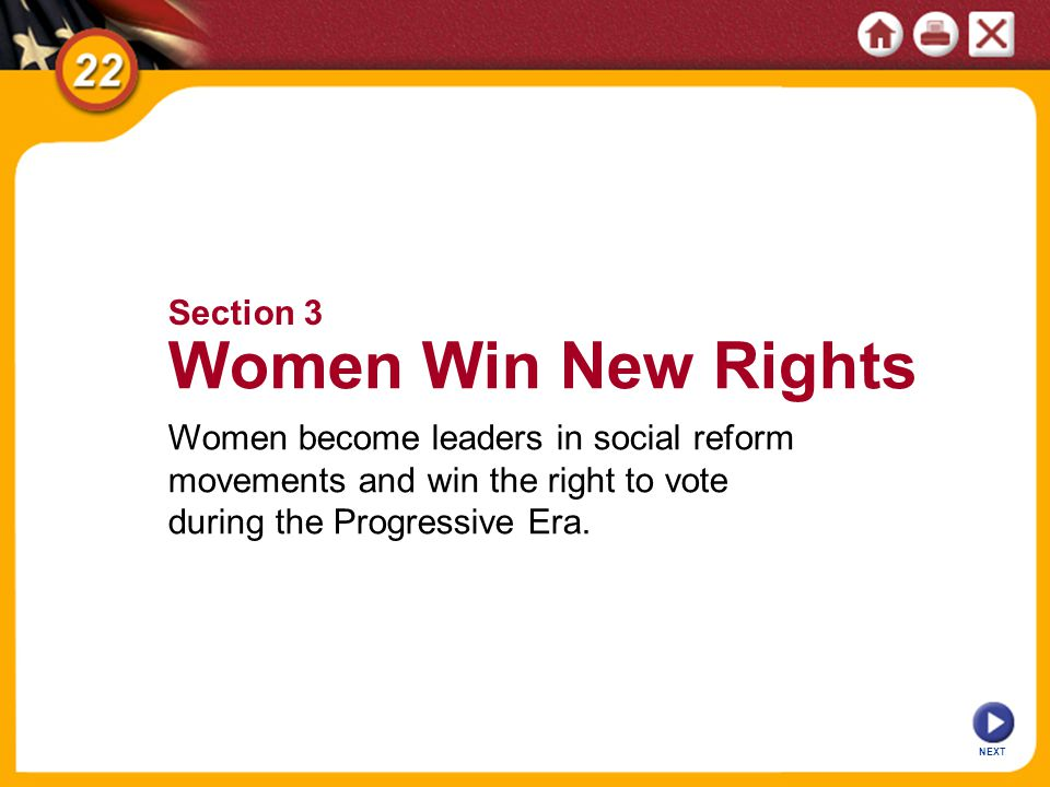 Section 3 Women Win New Rights Women become leaders in social reform movements and win the right to vote during the Progressive Era.