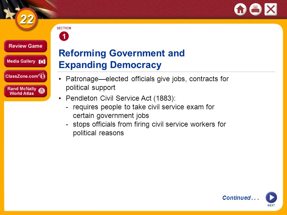 Reforming Government and Expanding Democracy Patronage—elected officials give jobs, contracts for political support 1 SECTION Pendleton Civil Service Act (1883): -requires people to take civil service exam for certain government jobs -stops officials from firing civil service workers for political reasons Continued...