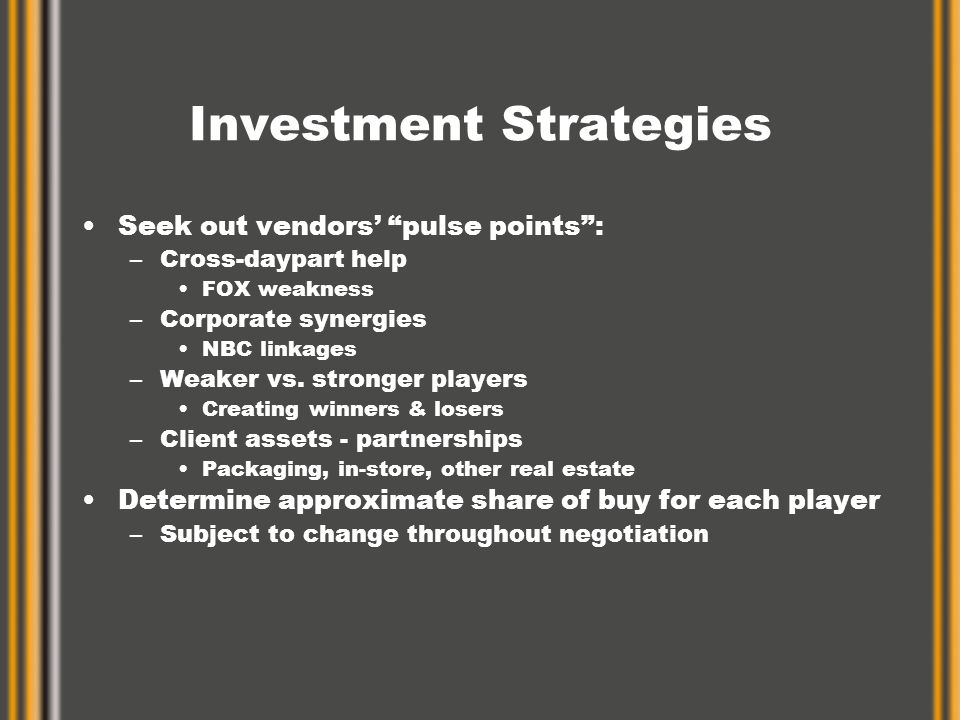 Investment Strategies Seek out vendors' pulse points : –Cross-daypart help FOX weakness –Corporate synergies NBC linkages –Weaker vs.