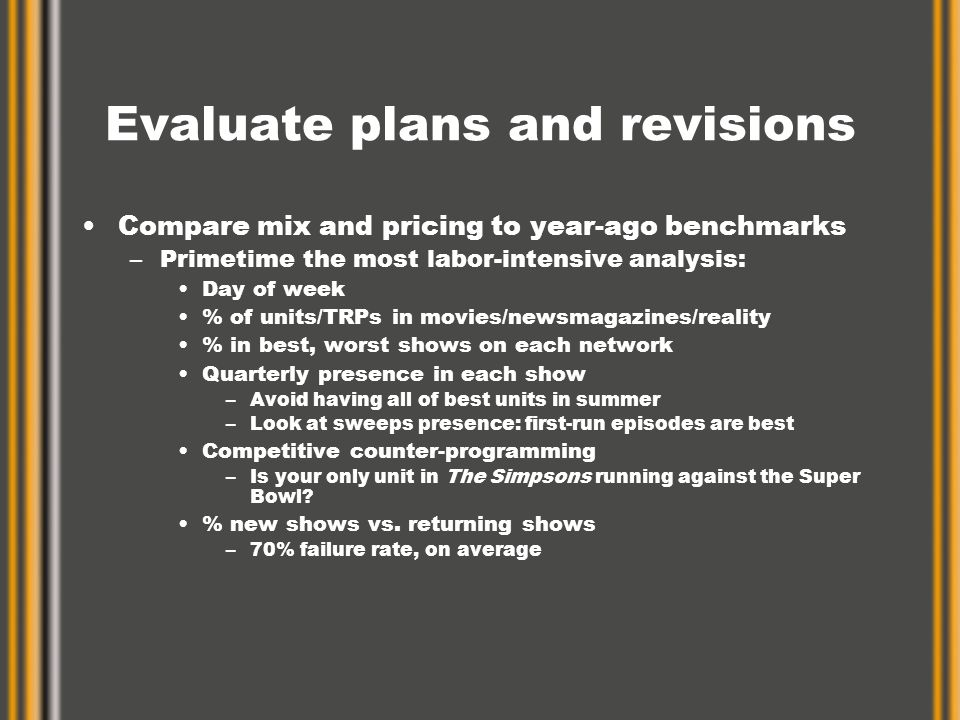 Evaluate plans and revisions Compare mix and pricing to year-ago benchmarks –Primetime the most labor-intensive analysis: Day of week % of units/TRPs in movies/newsmagazines/reality % in best, worst shows on each network Quarterly presence in each show –Avoid having all of best units in summer –Look at sweeps presence: first-run episodes are best Competitive counter-programming –Is your only unit in The Simpsons running against the Super Bowl.