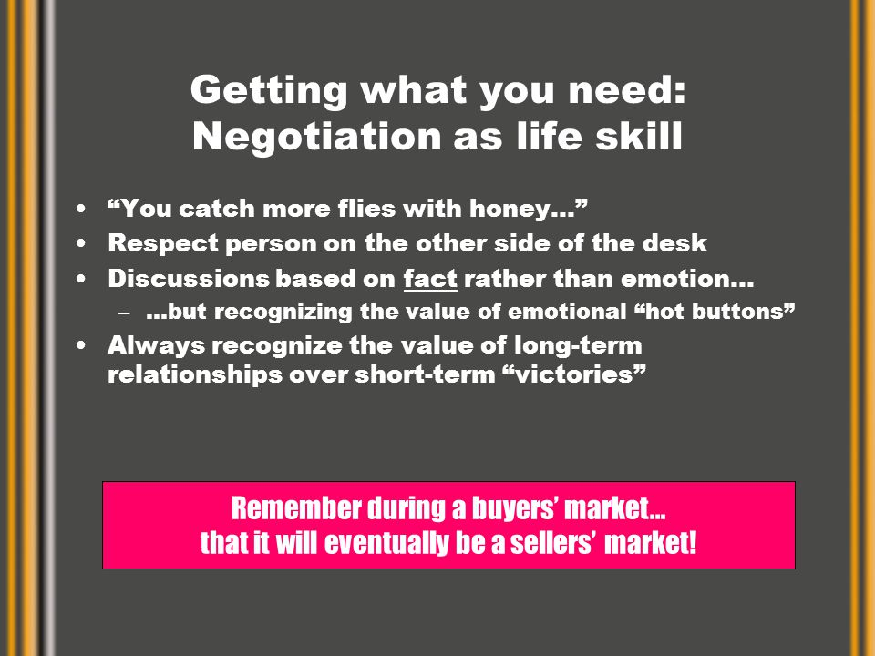Getting what you need: Negotiation as life skill You catch more flies with honey… Respect person on the other side of the desk Discussions based on fact rather than emotion… –…but recognizing the value of emotional hot buttons Always recognize the value of long-term relationships over short-term victories Remember during a buyers' market… that it will eventually be a sellers' market!