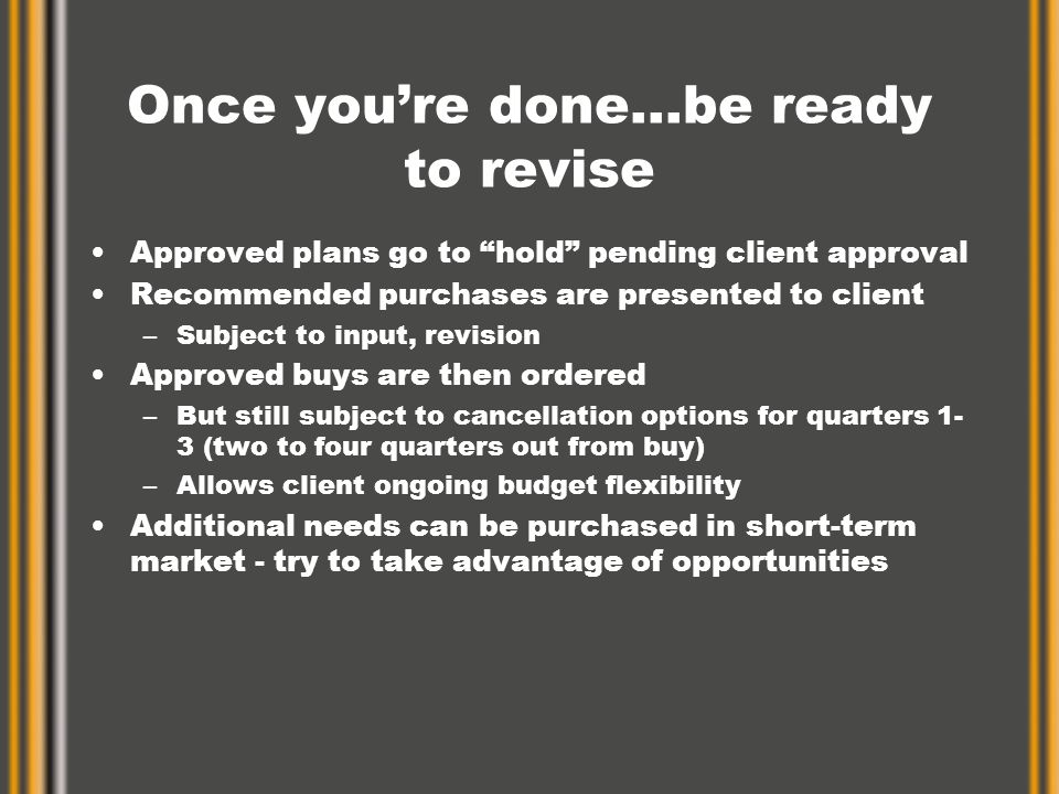 Once you're done…be ready to revise Approved plans go to hold pending client approval Recommended purchases are presented to client –Subject to input, revision Approved buys are then ordered –But still subject to cancellation options for quarters 1- 3 (two to four quarters out from buy) –Allows client ongoing budget flexibility Additional needs can be purchased in short-term market - try to take advantage of opportunities