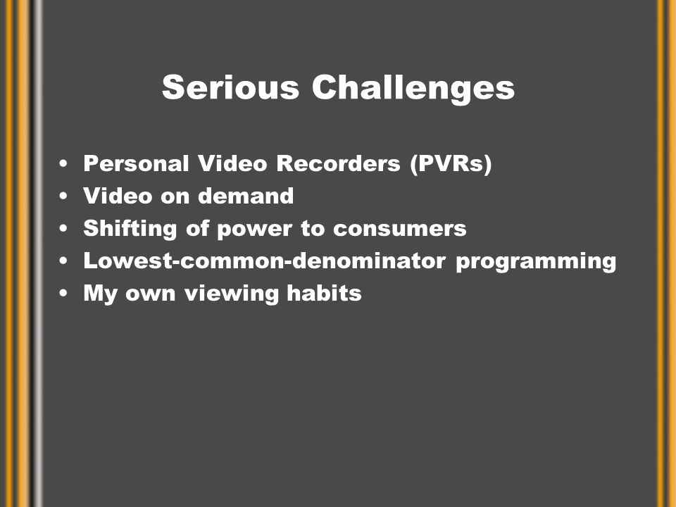 Serious Challenges Personal Video Recorders (PVRs) Video on demand Shifting of power to consumers Lowest-common-denominator programming My own viewing habits