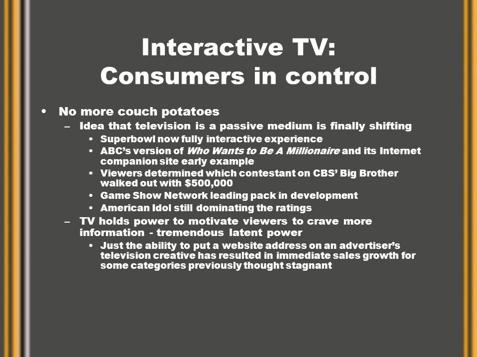 Interactive TV: Consumers in control No more couch potatoes –Idea that television is a passive medium is finally shifting Superbowl now fully interactive experience ABC's version of Who Wants to Be A Millionaire and its Internet companion site early example Viewers determined which contestant on CBS' Big Brother walked out with $500,000 Game Show Network leading pack in development American Idol still dominating the ratings –TV holds power to motivate viewers to crave more information - tremendous latent power Just the ability to put a website address on an advertiser's television creative has resulted in immediate sales growth for some categories previously thought stagnant