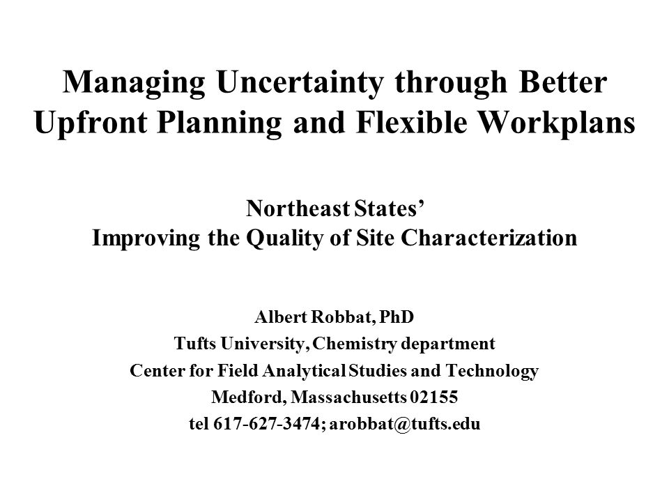 Managing Uncertainty through Better Upfront Planning and Flexible Workplans Albert Robbat, PhD Tufts University, Chemistry department Center for Field Analytical Studies and Technology Medford, Massachusetts 02155 tel 617-627-3474; arobbat@tufts.edu Northeast States' Improving the Quality of Site Characterization