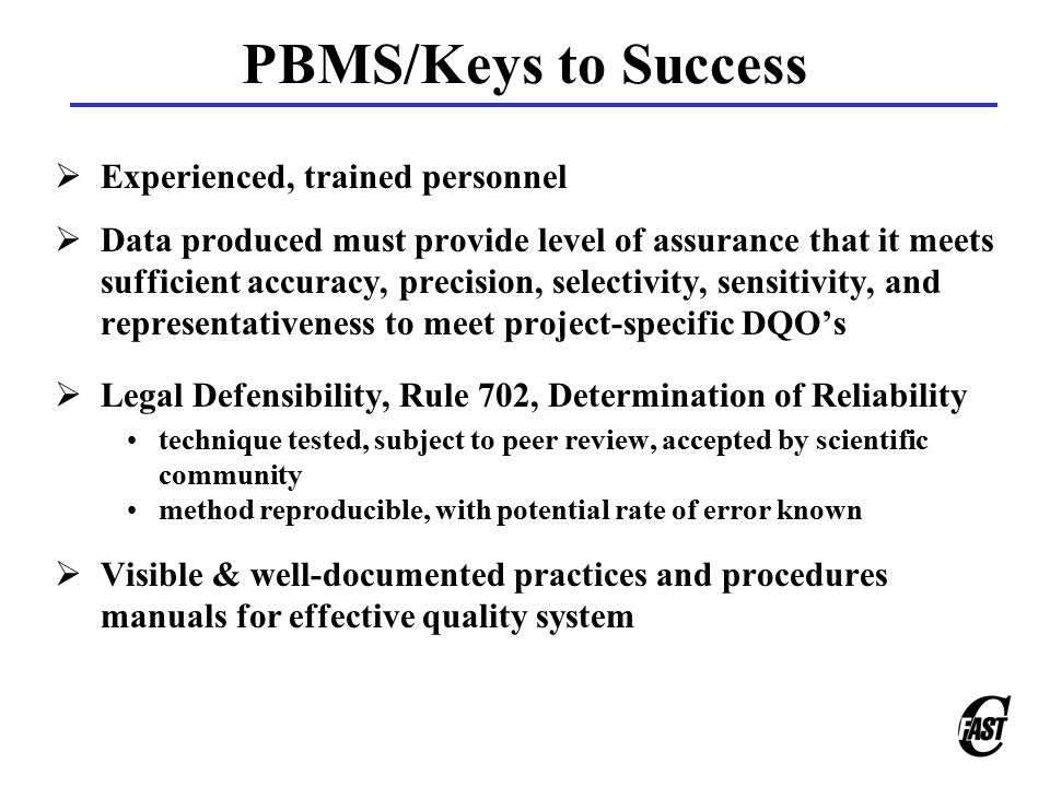 PBMS/Keys to Success  Experienced, trained personnel  Data produced must provide level of assurance that it meets sufficient accuracy, precision, selectivity, sensitivity, and representativeness to meet project-specific DQO's  Legal Defensibility, Rule 702, Determination of Reliability technique tested, subject to peer review, accepted by scientific community method reproducible, with potential rate of error known  Visible & well-documented practices and procedures manuals for effective quality system