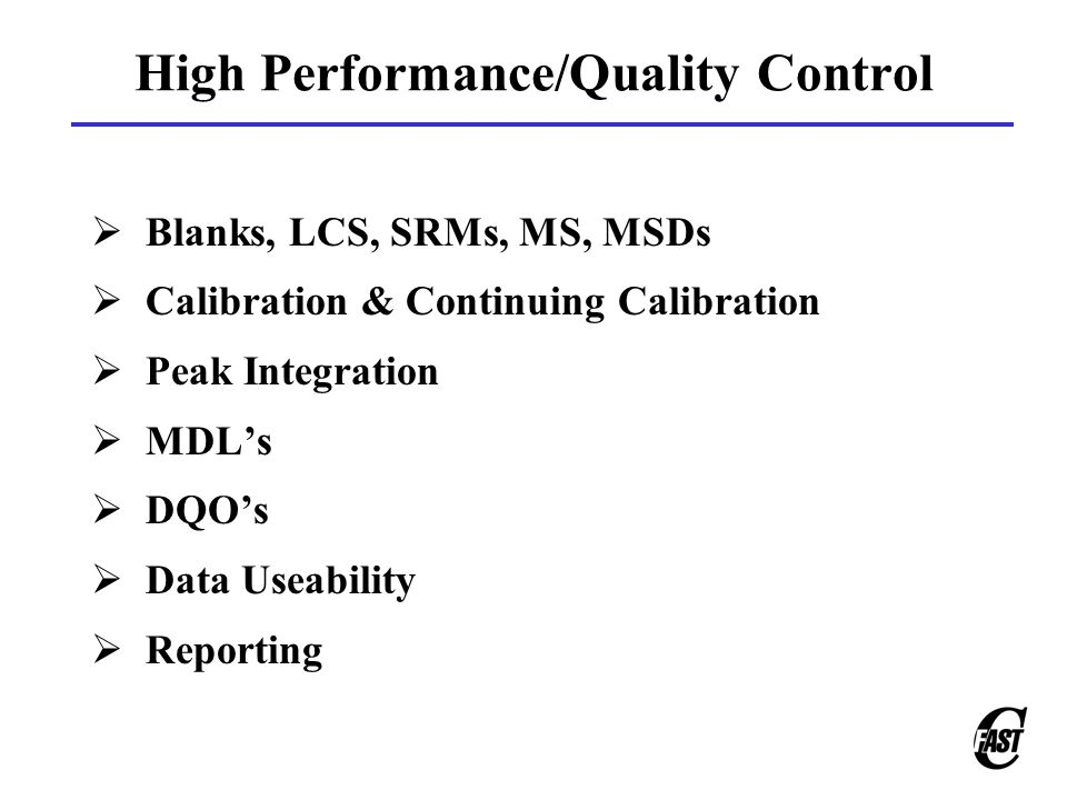 High Performance/Quality Control  Blanks, LCS, SRMs, MS, MSDs  Calibration & Continuing Calibration  Peak Integration  MDL's  DQO's  Data Useability  Reporting