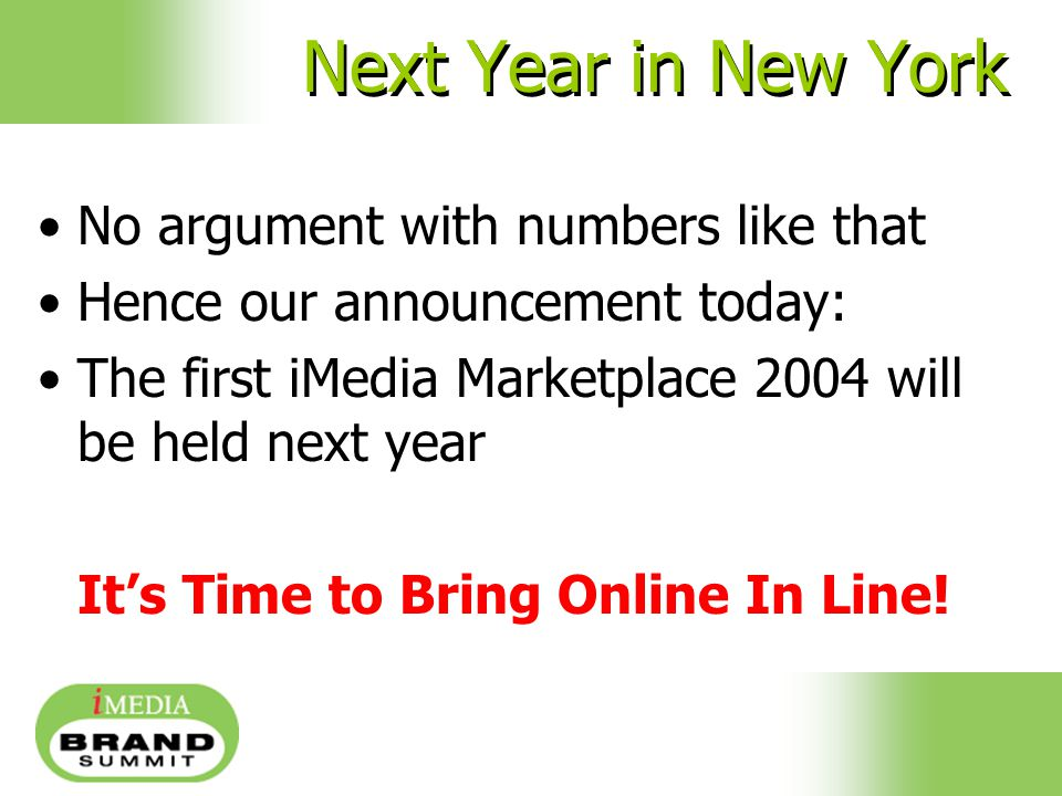 Next Year in New York No argument with numbers like that Hence our announcement today: The first iMedia Marketplace 2004 will be held next year It's Time to Bring Online In Line!