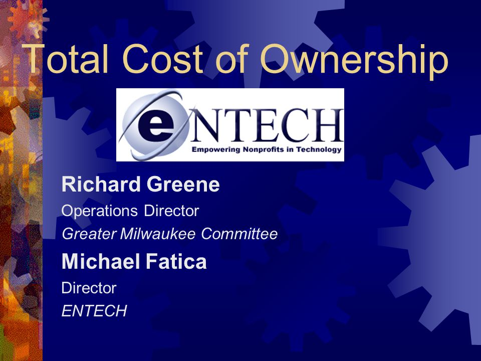 Total Cost of Ownership Richard Greene Operations Director Greater Milwaukee Committee Michael Fatica Director ENTECH