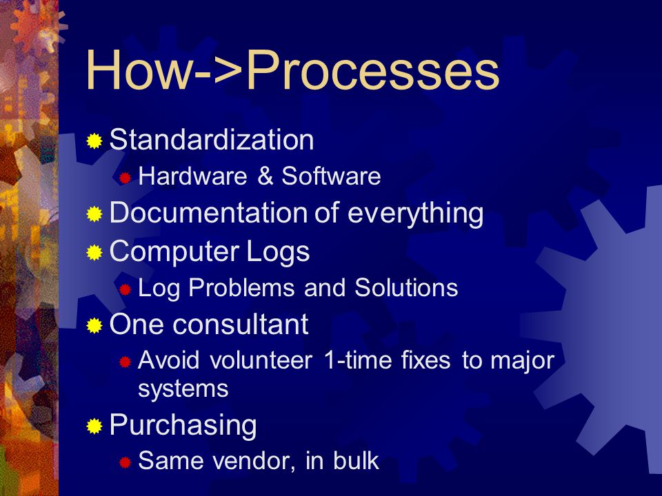 How->Processes  Standardization  Hardware & Software  Documentation of everything  Computer Logs  Log Problems and Solutions  One consultant  Avoid volunteer 1-time fixes to major systems  Purchasing  Same vendor, in bulk