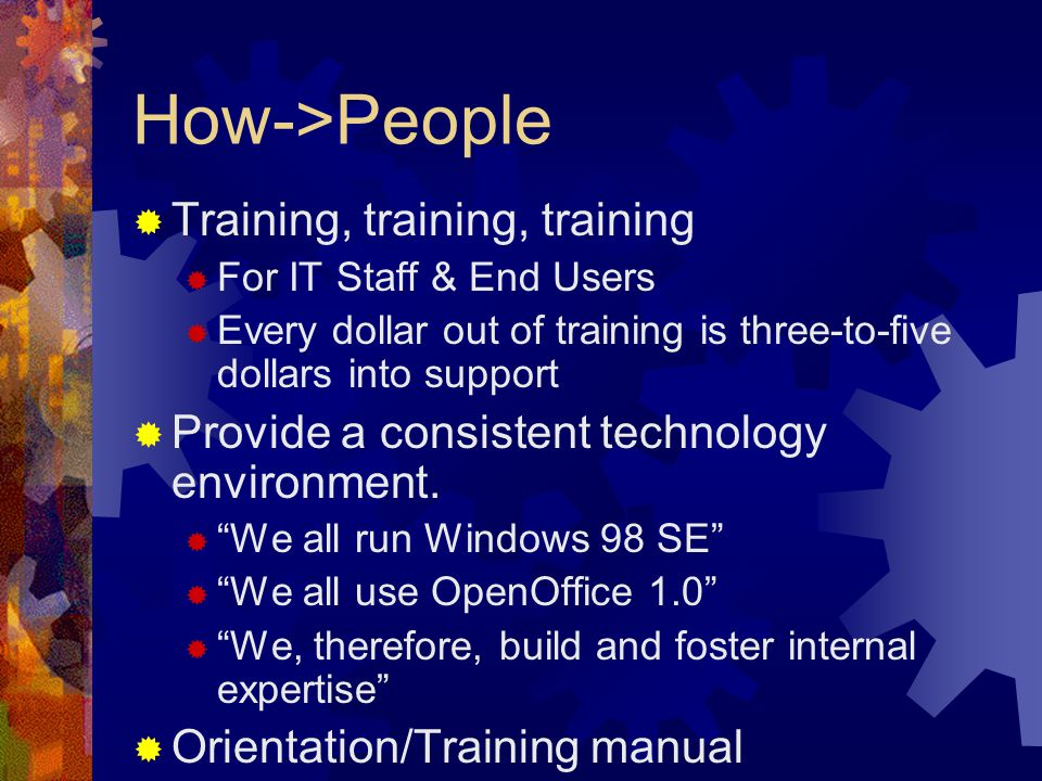 How->People  Training, training, training  For IT Staff & End Users  Every dollar out of training is three-to-five dollars into support  Provide a consistent technology environment.