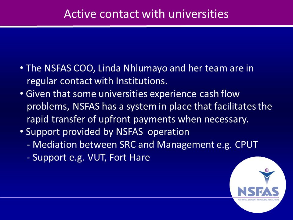 10 Active contact with universities The NSFAS COO, Linda Nhlumayo and her team are in regular contact with Institutions. Given that some universities