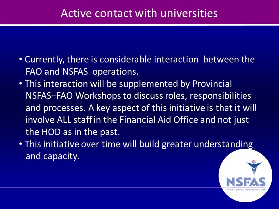 11 Active contact with universities Currently, there is considerable interaction between the FAO and NSFAS operations. This interaction will be supple