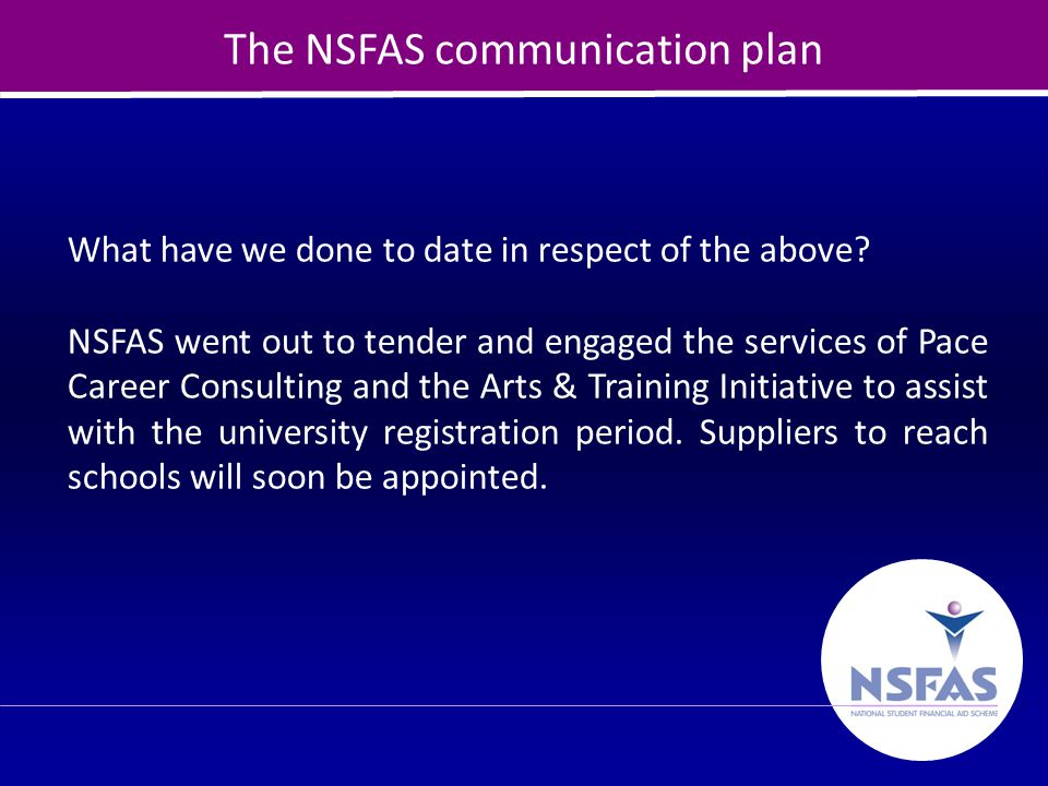 14 The NSFAS communication plan What have we done to date in respect of the above? NSFAS went out to tender and engaged the services of Pace Career Co