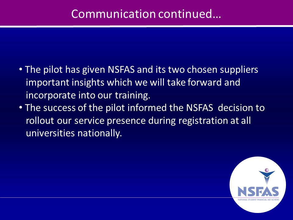 16 Communication continued… The pilot has given NSFAS and its two chosen suppliers important insights which we will take forward and incorporate into