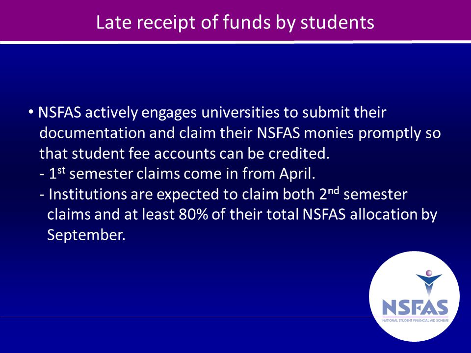 18 Late receipt of funds by students NSFAS actively engages universities to submit their documentation and claim their NSFAS monies promptly so that s