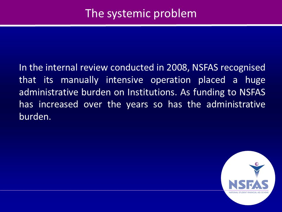 20 The systemic problem In the internal review conducted in 2008, NSFAS recognised that its manually intensive operation placed a huge administrative