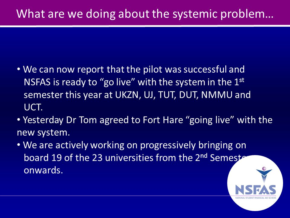 23 What are we doing about the systemic problem… We can now report that the pilot was successful and NSFAS is ready to go live with the system in the 1 st semester this year at UKZN, UJ, TUT, DUT, NMMU and UCT.
