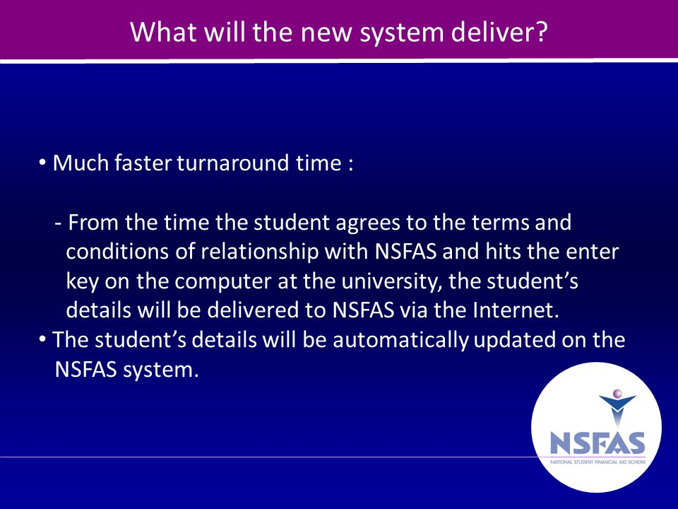 24 What will the new system deliver? Much faster turnaround time : - From the time the student agrees to the terms and conditions of relationship with