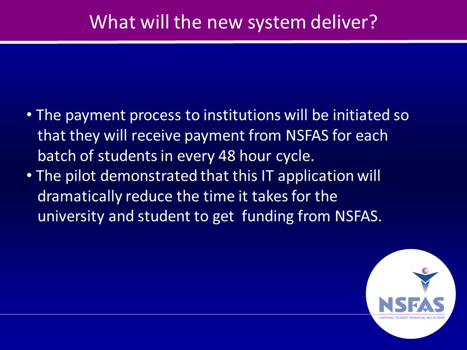 25 What will the new system deliver? The payment process to institutions will be initiated so that they will receive payment from NSFAS for each batch