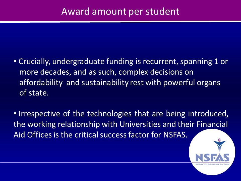 27 Award amount per student Crucially, undergraduate funding is recurrent, spanning 1 or more decades, and as such, complex decisions on affordability