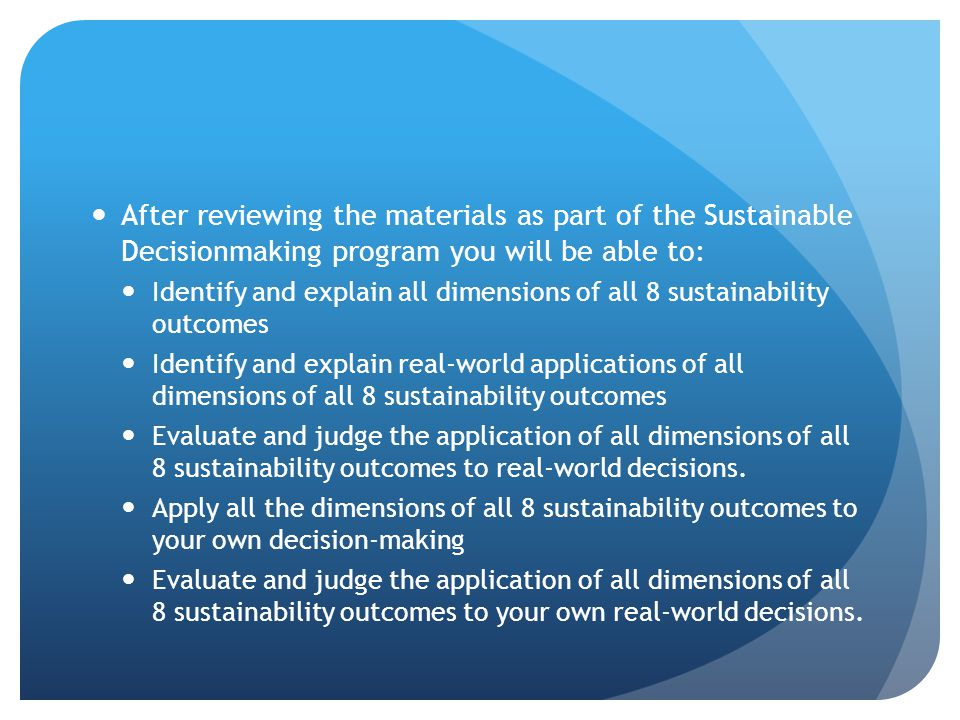 After reviewing the materials as part of the Sustainable Decisionmaking program you will be able to: Identify and explain all dimensions of all 8 sustainability outcomes Identify and explain real-world applications of all dimensions of all 8 sustainability outcomes Evaluate and judge the application of all dimensions of all 8 sustainability outcomes to real-world decisions.