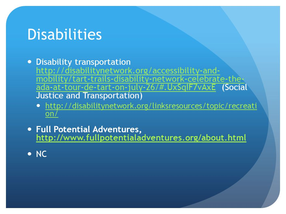 Disabilities Disability transportation http://disabilitynetwork.org/accessibility-and- mobility/tart-trails-disability-network-celebrate-the- ada-at-tour-de-tart-on-july-26/#.UxSqIF7vAxE (Social Justice and Transportation) http://disabilitynetwork.org/accessibility-and- mobility/tart-trails-disability-network-celebrate-the- ada-at-tour-de-tart-on-july-26/#.UxSqIF7vAxE http://disabilitynetwork.org/linksresources/topic/recreati on/ http://disabilitynetwork.org/linksresources/topic/recreati on/ Full Potential Adventures, http://www.fullpotentialadventures.org/about.html http://www.fullpotentialadventures.org/about.html NC