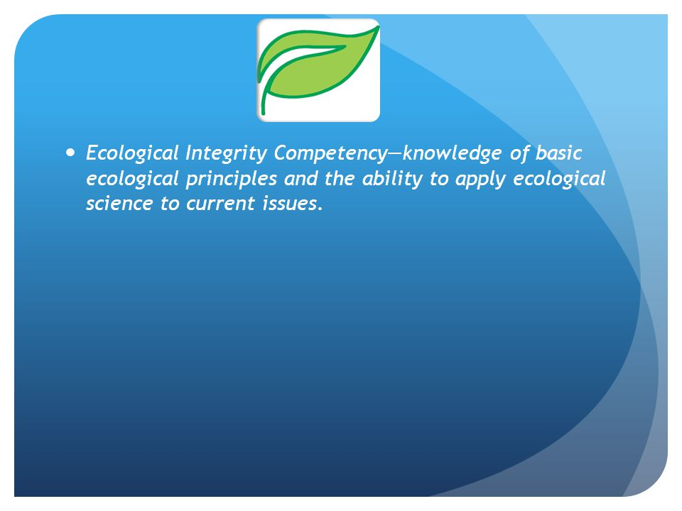 Ecological Integrity Competency—knowledge of basic ecological principles and the ability to apply ecological science to current issues.