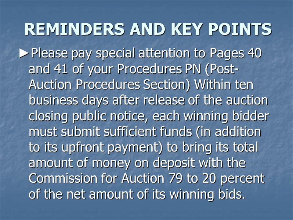 ► Please pay special attention to Pages 40 and 41 of your Procedures PN (Post- Auction Procedures Section) Within ten business days after release of the auction closing public notice, each winning bidder must submit sufficient funds (in addition to its upfront payment) to bring its total amount of money on deposit with the Commission for Auction 79 to 20 percent of the net amount of its winning bids.