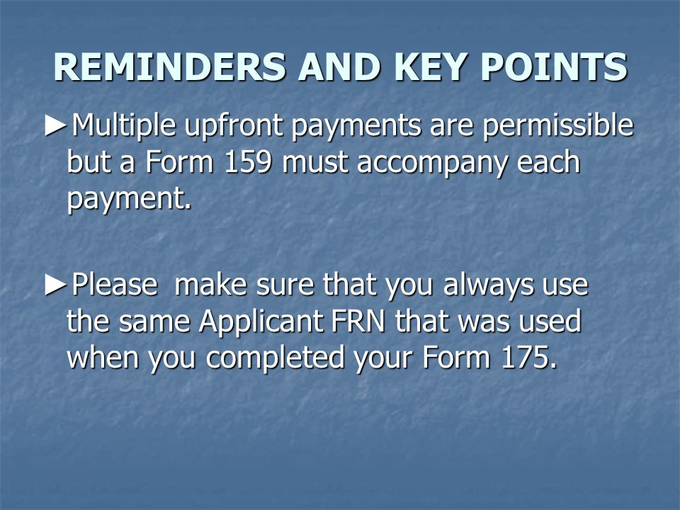 ► Multiple upfront payments are permissible but a Form 159 must accompany each payment.