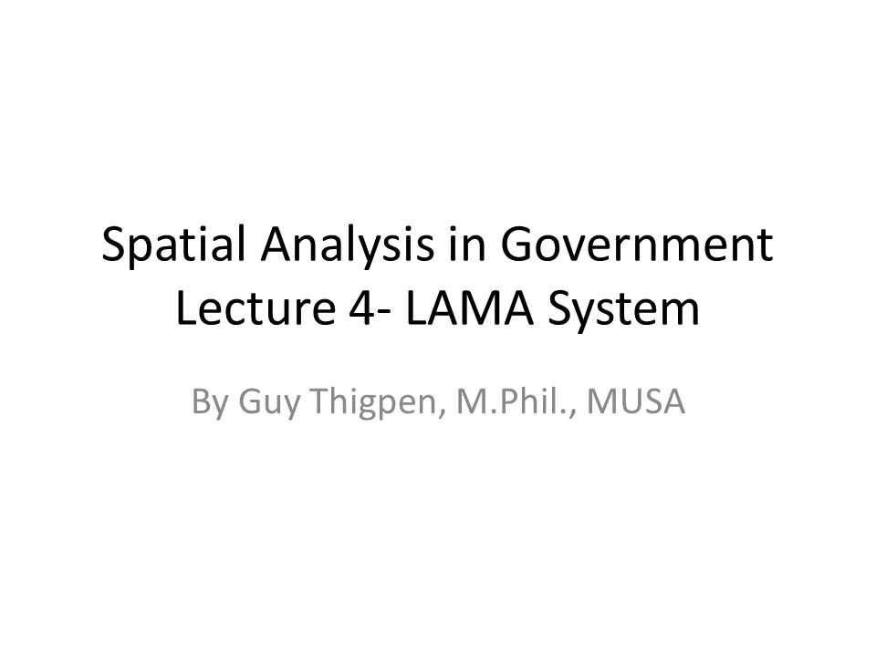 Spatial Analysis in Government Lecture 4- LAMA System By Guy Thigpen, M.Phil., MUSA