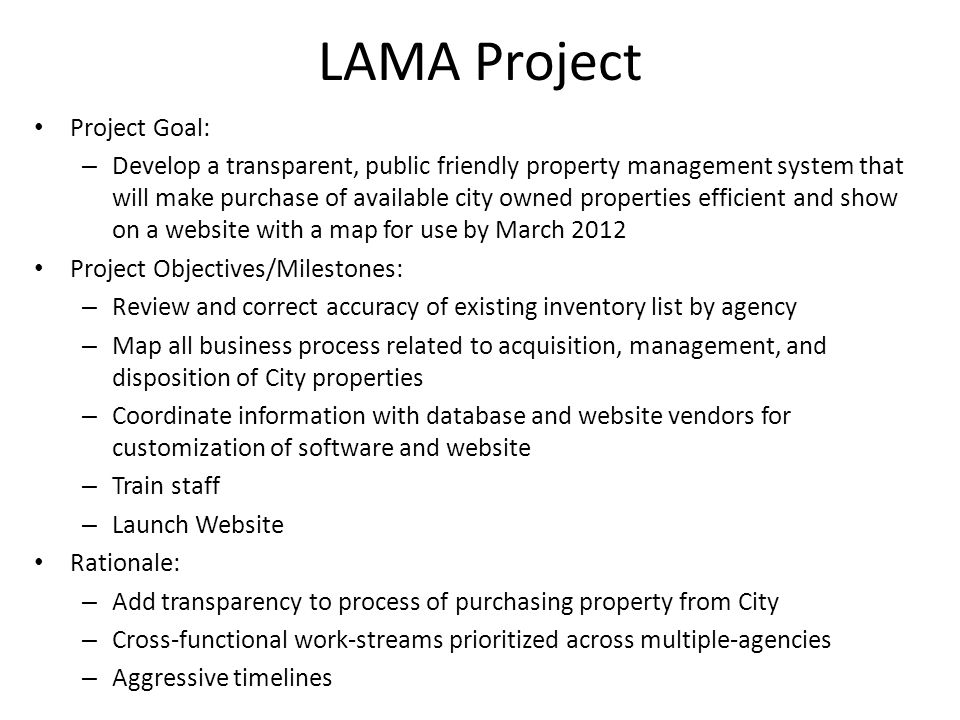 LAMA Project Project Goal: – Develop a transparent, public friendly property management system that will make purchase of available city owned properties efficient and show on a website with a map for use by March 2012 Project Objectives/Milestones: – Review and correct accuracy of existing inventory list by agency – Map all business process related to acquisition, management, and disposition of City properties – Coordinate information with database and website vendors for customization of software and website – Train staff – Launch Website Rationale: – Add transparency to process of purchasing property from City – Cross-functional work-streams prioritized across multiple-agencies – Aggressive timelines