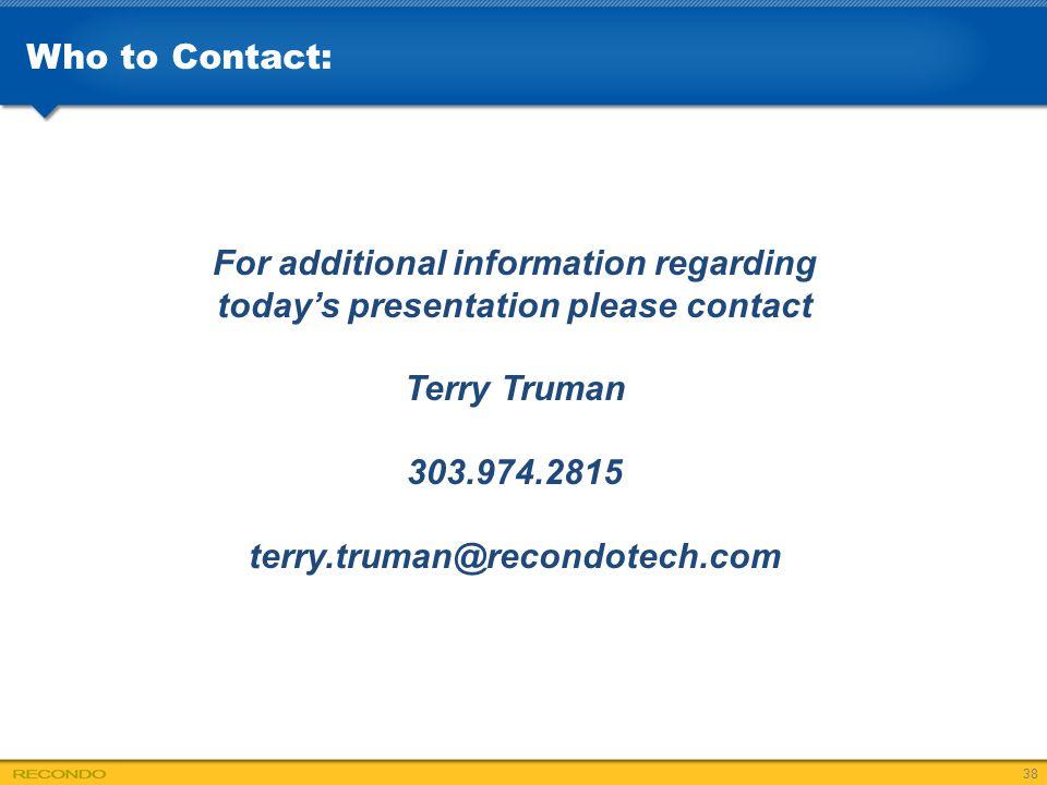 For additional information regarding today's presentation please contact Terry Truman 303.974.2815 terry.truman@recondotech.com Who to Contact: 38